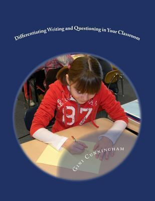 Differentiating Writing and Questioning in Your Classroom: Quick, Easy-To-Implement Techniques for Maximized Achievement  by  Gini Cunningham
