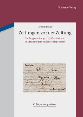 Zeitungen VOR Der Zeitung: Die Fuggerzeitungen (1568-1605) Und Das Fruhmoderne Nachrichtensystem  by  Oswald Bauer