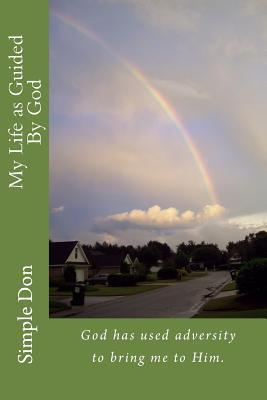 My Life as Guided  by  God: God Has Used Adversity to Bring Me to Him. by Simple Don Sr
