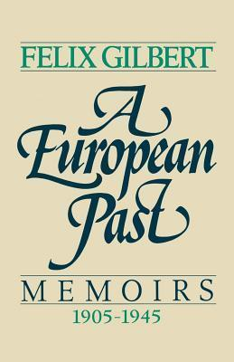 A European Past: Memoirs, 1905-1945  by  Felix Gilbert