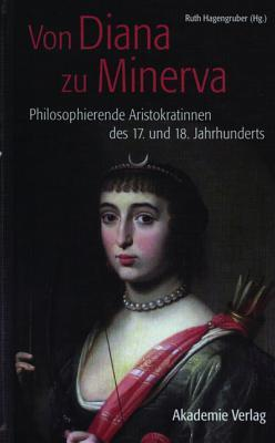 Von Diana Zu Minerva: Philosophierende Aristokratinnen Des 17. Und 18. Jahrhunderts  by  Ruth Hagengruber