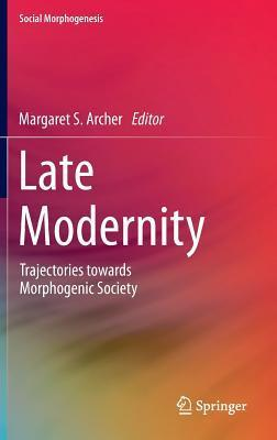 Late Modernity: Trajectories Towards Morphogenic Society Margaret Scotford Archer
