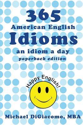 365 American English Idioms: An Idiom a Day  by  Michael DiGiacomo