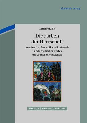 Die Farben Der Herrschaft: Imagination, Semantik Und Poetologie in Heldenepischen Texten Des Deutschen Mittelalters Mareike Klein