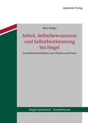 Arbeit, Selbstbewusstsein Und Selbstbestimmung Bei Hegel: Zum Wechselverhaltnis Von Theorie Und Praxis  by  Maxi Berger