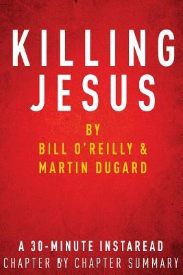 Killing Jesus: By Bill OReilly & Martin Dugard: A 30-Minute Chapter-By-Chapter Summary InstaRead