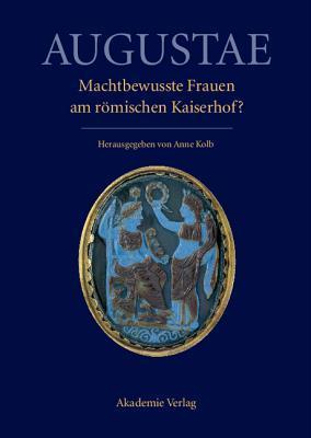 Augustae. Machtbewusste Frauen Am Romischen Kaiserhof?: Herrschaftsstrukturen Und Herrschaftspraxis II. Akten Der Tagung in Zurich 18.-20. 9. 2008 Anne Kolb