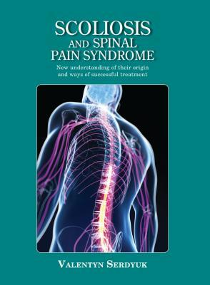 Scoliosis and Spinal Pain Syndrome: New Understanding of Their Origin and Ways of Successful Treatment Valentyn Serdyuk