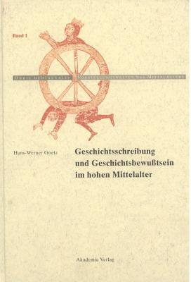 Geschichtschreibung Und Geschichtsbewusstsein Im Hohen Mittelalter Hans-Werner Goetz