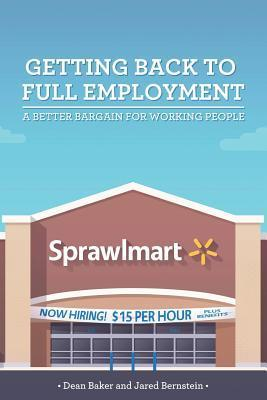 Getting Back to Full Employment: A Better Bargain for Working People Dean Baker