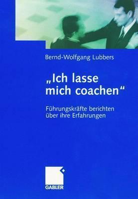 Ich Lasse Mich Coachen: Fuhrungskrafte Berichten Uber Ihre Erfahrungen  by  Bernd-Wolfgang Lubbers