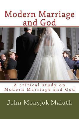Modern Marriage and God: A Critical Study on Modern Marriage and God John Monyjok Maluth