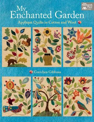 My Enchanted Garden: Applique Quilts in Cotton and Wool Gretchen Gibbons