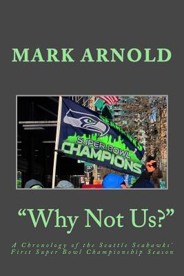 Why Not Us?: A Chronology of the Seattle Seahawks First Super Bowl Title Season  by  Mark Arnold