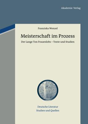 Meisterschaft Im Prozess: Der Lange Ton Frauenlobs - Texte Und Studien. Mit Einem Beitrag Zu Vormoderner Textualitat Und Autorschaft Franziska Wenzel
