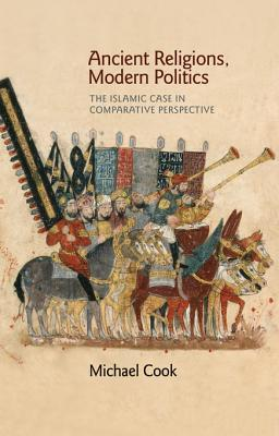 Ancient Religions, Modern Politics: The Islamic Case in Comparative Perspective  by  Michael Cook