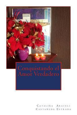 Conquistando El Amor Verdadero Lae Catalina Araceli Castaneda Estrada