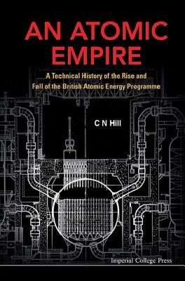 An Atomic Empire: A Technical History of the Rise and Fall of the British Atomic Energy Programme: A Technical History of the Rise and Fall of the British Atomic Energy Programme C N Hill