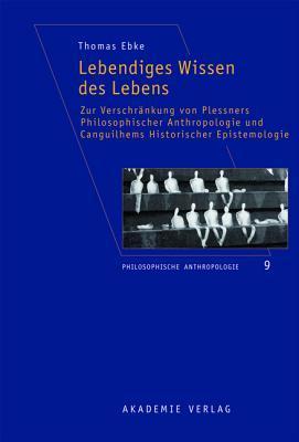 Lebendiges Wissen Des Lebens: Zur Verschrankung Von Plessners Philosophischer Anthropologie Und Canguilhems Historischer Epistemologie  by  Thomas Ebke