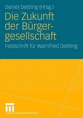Die Zukunft Der Burgergesellschaft: Herausforderungen Und Perspektiven Fur Staat, Wirtschaft Und Gesellschaft. Festschrift Fur Warnfried Dettling  by  Daniel Dettling