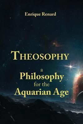 Theosophy: A Philosophy for the Aquarian Age  by  Enrique Renard