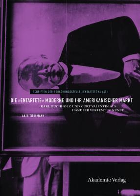 Die Entartete Moderne Und Ihr Amerikanischer Markt: Karl Buchholz Und Curt Valentin ALS Handler Verfemter Kunst  by  Anja Tiedemann