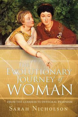 The Evolutionary Journey of Woman: From the Goddess to Integral Feminism Sarah   Nicholson