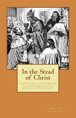 In the Stead of Christ: The Relation of the Celebration of the Lords Supper to the Office of the Holy Ministry  by  Kent A. Heimbigner