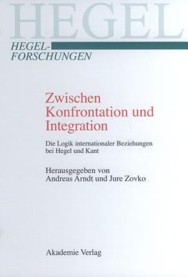Zwischen Konfrontation Und Integration: Die Logik Internationaler Beziehungen Bei Hegel Und Kant  by  Andreas Arndt