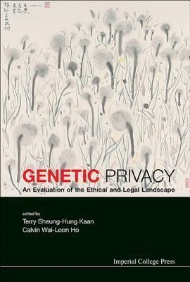 Genetic Privacy: An Evaluation of the Ethical and Legal Landscape: An Evaluation of the Ethical and Legal Landscape Calvin Wai Ho