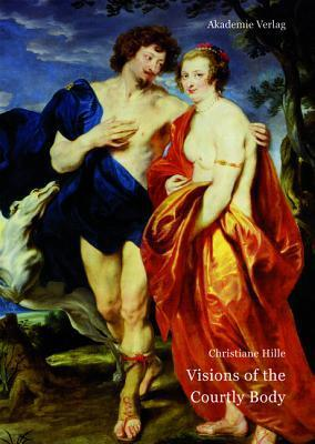 Visions of the Courtly Body: The Patronage of George Villiers, First Duke of Buckingham, and the Triumph of Painting at the Stuart Court Christiane Hille