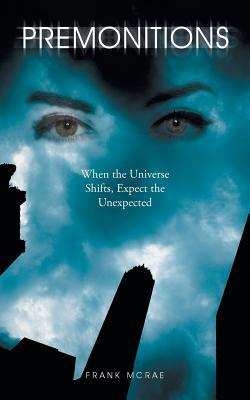 Premonitions: When the Universe Shifts, Expect the Unexpected Frank McRae