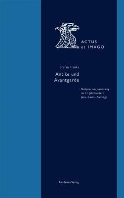 Antike Und Avantgarde: Skulptur Am Jakobsweg Im 11. Jahrhundert: Jaca - Leon - Santiago  by  Stefan Trinks