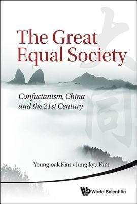 The Great Equal Society: Confucianism, China and the 21st Century: Confucianism, China and the 21st Century Young-Oak Kim
