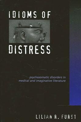 Idioms of Distress: Psychosomatic Disorders in Medical and Imaginative Literature  by  Lilian R. Furst
