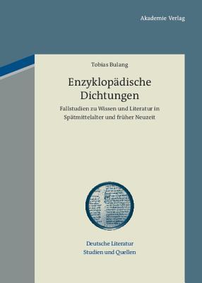 Enzyklopadische Dichtungen: Fallstudien Zu Wissen Und Literatur in Spatmittelalter Und Fruher Neuzeit Tobias Bulang