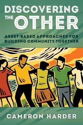 Discovering the Other: Asset-Based Approaches for Building Community Together Cam Harder