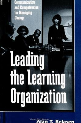Leading the Learning Organization: Communication and Competencies for Managing Change  by  Alan T. Belasen