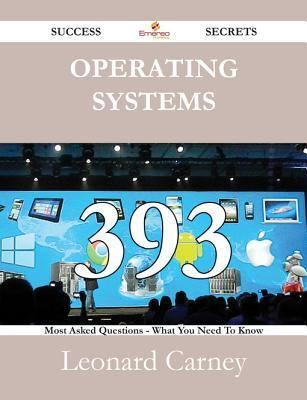 Operating Systems 393 Success Secrets - 393 Most Asked Questions on Operating Systems - What You Need to Know Leonard Carney