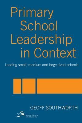 Primary School Leadership In Context: Leading Small, Medium, And Large Sized Schools Geoff Southworth