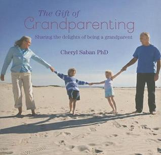 The Gift of Grandparenting: Sharing the Delights of Being a Grandparent Cheryl Saban