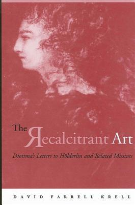 Recalcitrant Art: Diotimas Letters to Holderlin and Related Missives Edited and Translated Douglas F. Kenney and S by Susette Borkenstein Gontard