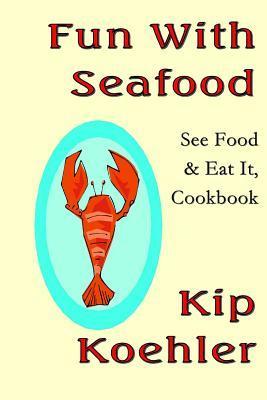Fun with Seafood: See Food & Eat It, Coobook  by  Kip Koehler