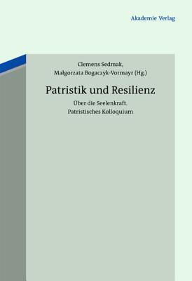 Patristik Und Resilienz: Fruhchristliche Einsichten in Die Seelenkraft  by  Clemens Sedmak