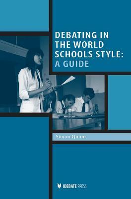 Debating in the World Schools Style: A Guide  by  Simon Quinn