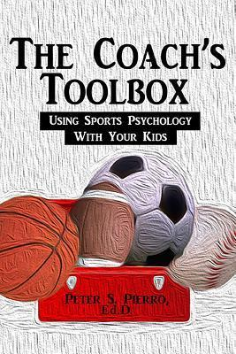 The Coachs Toolbox: Using Sports Psychology with Your Kids  by  Peter S. Pierro