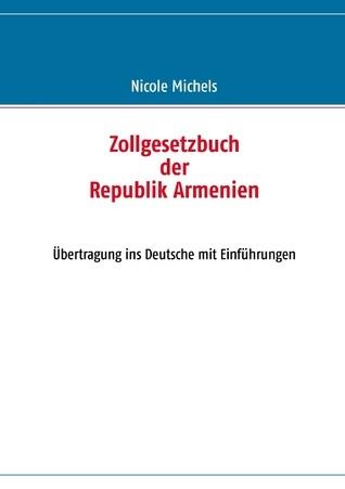 Zollgesetzbuch der Republik Armenien: Übertragung ins Deutsche mit Einführungen  by  Nicole Michels