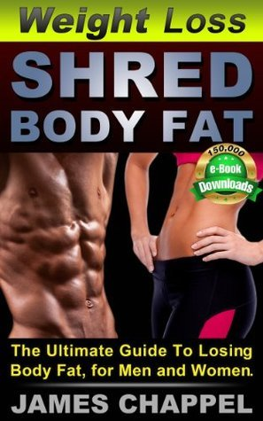 Weight Loss - Shred Body Fat: The Ultimate Guide To Losing Body Fat, for Men and Women James Chappel