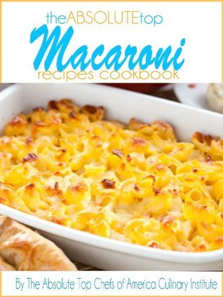The Absolute Top Macaroni Recipes Cookbook The Absolute Top Chefs of America Culinary Institute