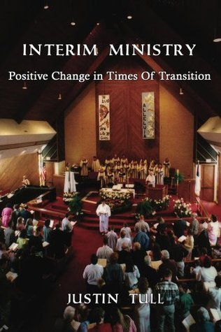 Interim Ministry: Positive Change in Times of Transition Justin W. Tull